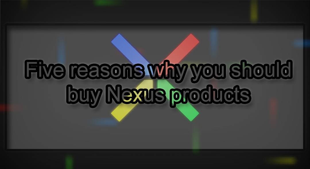Five reasons why you should purchase Nexus products