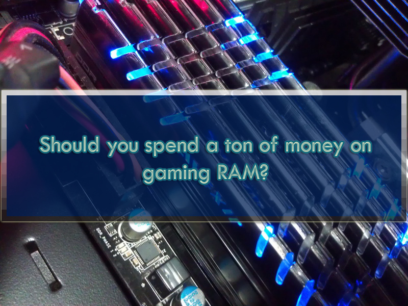 Should you spend a ton of money on gaming RAM?