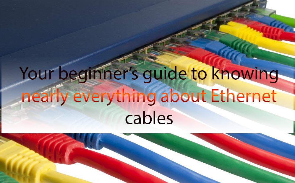 Your beginner's guide to knowing nearly everything about Ethernet cables